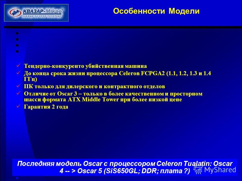 Особенности Модели Тендерно-конкуренто убийственная машина До конца срока жизни процессора Celeron FCPGA2 (1.1, 1.2, 1.3 и 1.4 ГГц) ПК только для дилерского и контрактного отделов Отличие от Oscar 3 – только в более качественном и просторном шасси фо