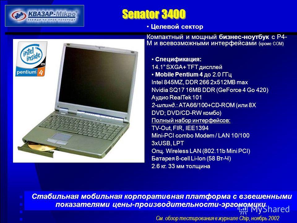 Senator 3400 Целевой сектор Компактный и мощный бизнес-ноутбук с P4- М и всевозможными интерфейсами ( кроме COM) Cпецификация: 14.1 SXGA+ TFT дисплей Mobile Pentium 4 до 2.0 ГГц Intel 845MZ, DDR 266 2x512MB max Nvidia SQ17 16MB DDR (GeForce 4 Go 420)