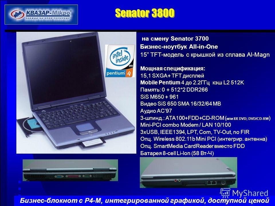 на смену Senator 3700 Бизнес-ноутбук All-in-One 15 TFT-модель с крышкой из сплава Al-Magn Мощная спецификация: 15,1 SXGA+ TFT дисплей Mobile Pentium 4 до 2.2ГГц кэш L2 512K Память: 0 + 512*2 DDR266 SiS M650 + 961 Видео SiS 650 SMA 16/32/64 MB Aудио A