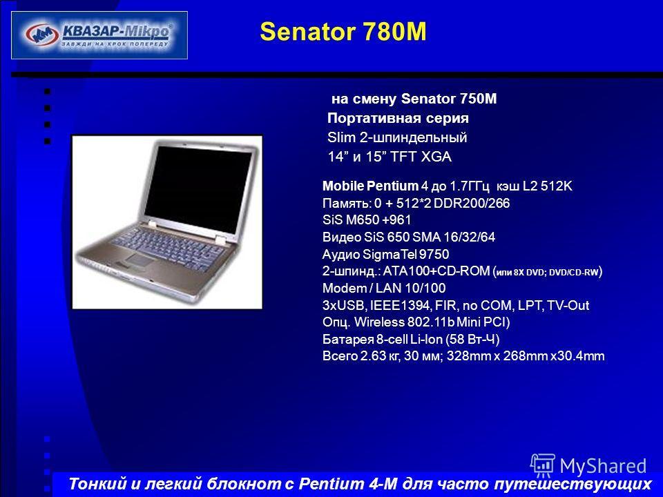 на смену Senator 750M Портативная серия Slim 2-шпиндельный 14 и 15 TFT XGA Mobile Pentium 4 до 1.7ГГц кэш L2 512K Память: 0 + 512*2 DDR200/266 SiS M650 +961 Видео SiS 650 SMA 16/32/64 Aудио SigmaTel 9750 2-шпинд.: ATA100+CD-ROM ( или 8X DVD; DVD/CD-R