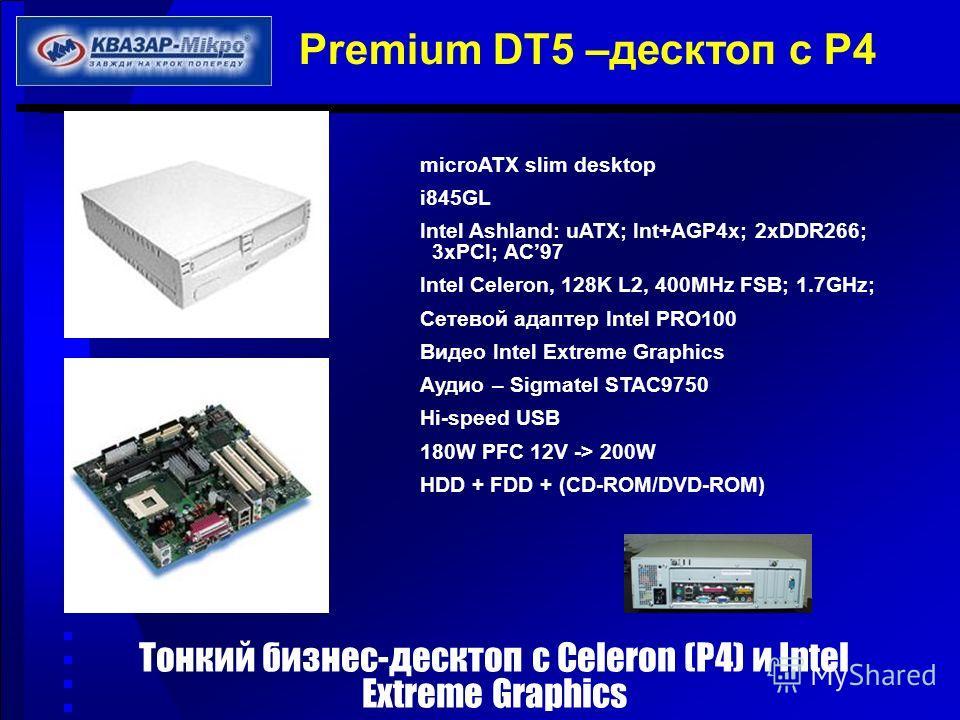 Premium DT5 –десктоп с Р4 microATX slim desktop i845GL Intel Ashland: uATX; Int+AGP4x; 2xDDR266; 3xPCI; AC97 Intel Celeron, 128K L2, 400MHz FSB; 1.7GHz; Сетевой адаптер Intel PRO100 Видео Intel Extreme Graphics Аудио – Sigmatel STAC9750 Hi-speed USB