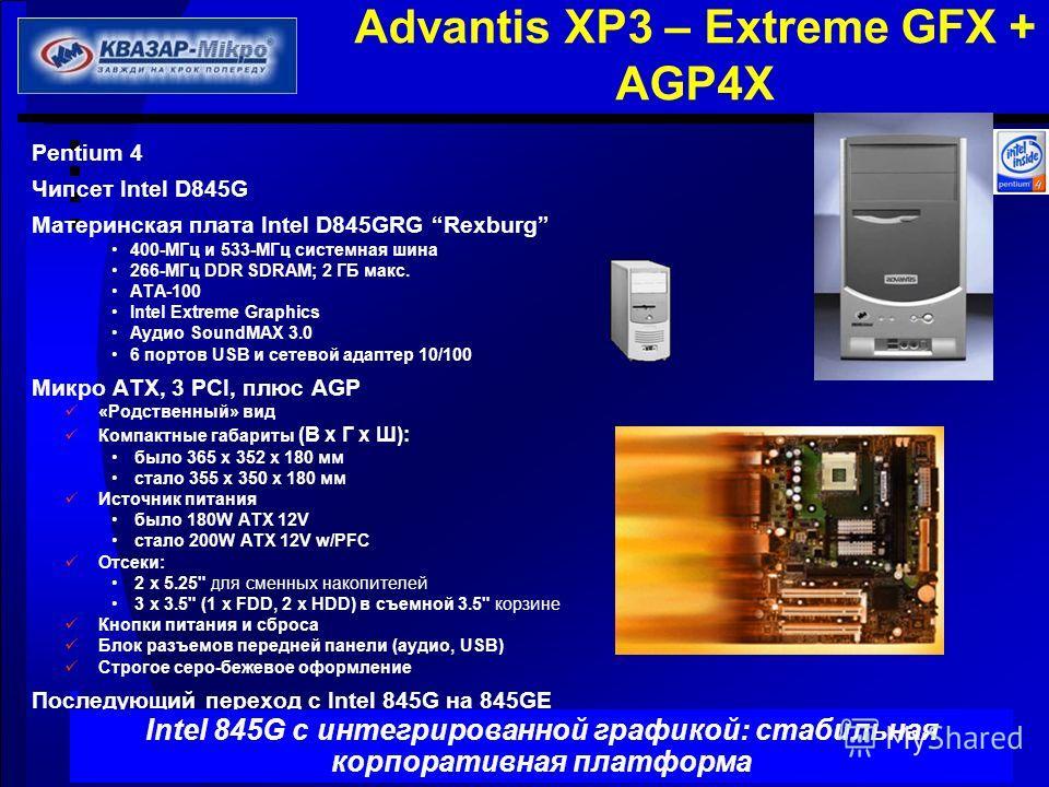 Advantis XP3 – Extreme GFX + AGP4X Pentium 4 Чипсет Intel D845G Материнская плата Intel D845GRG Rexburg 400-МГц и 533-МГц системная шина 266-МГц DDR SDRAM; 2 ГБ макс. ATA-100 Intel Extreme Graphics Аудио SoundMAX 3.0 6 портов USB и сетевой адаптер 10