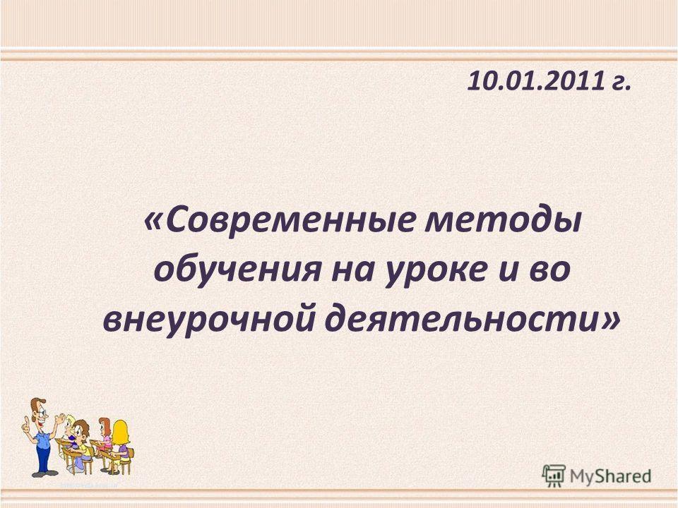 «Современные методы обучения на уроке и во внеурочной деятельности» 10.01.2011 г.