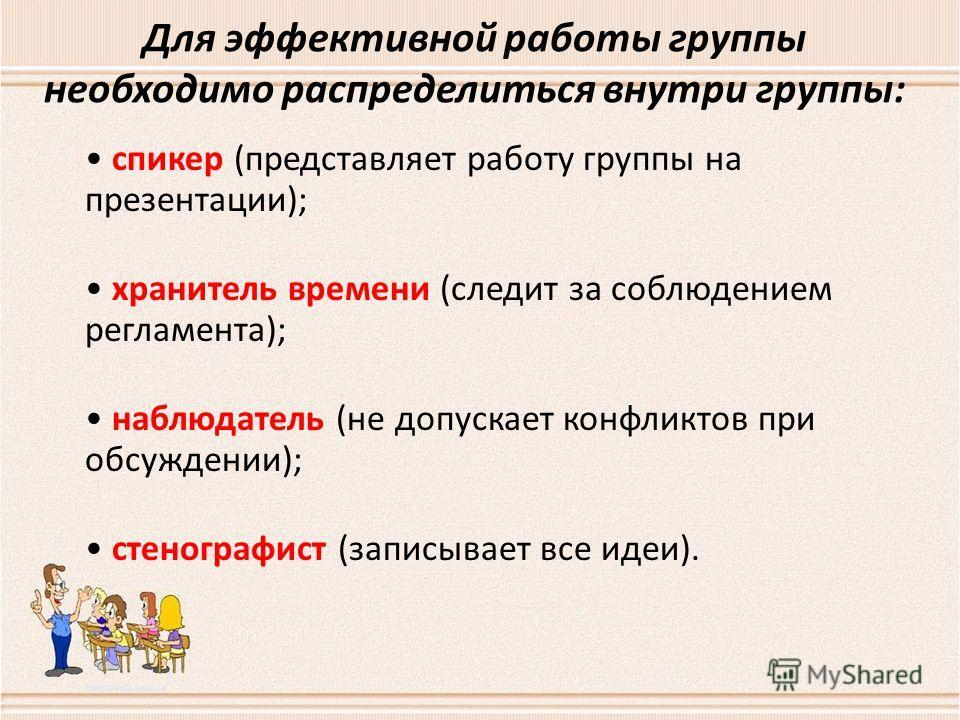 Для эффективной работы группы необходимо распределиться внутри группы: спикер (представляет работу группы на презентации); хранитель времени (следит за соблюдением регламента); наблюдатель (не допускает конфликтов при обсуждении); стенографист (запис