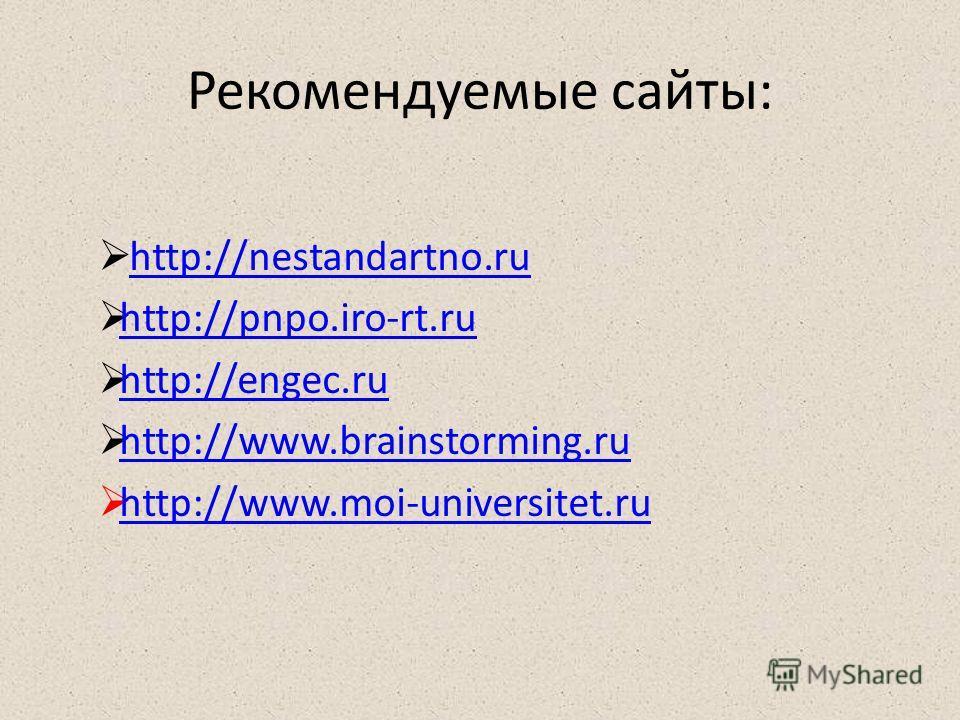 Рекомендуемые сайты: http://nestandartno.ru http://pnpo.iro-rt.ru http://engec.ru http://www.brainstorming.ru http://www.moi-universitet.ru
