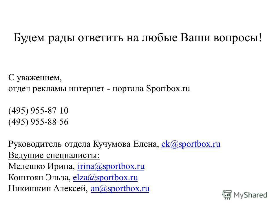 Будем рады ответить на любые Ваши вопросы! С уважением, отдел рекламы интернет - портала Sportbox.ru (495) 955-87 10 (495) 955-88 56 Руководитель отдела Кучумова Елена, ek@sportbox.ruek@sportbox.ru Ведущие специалисты: Мелешко Ирина, irina@sportbox.r