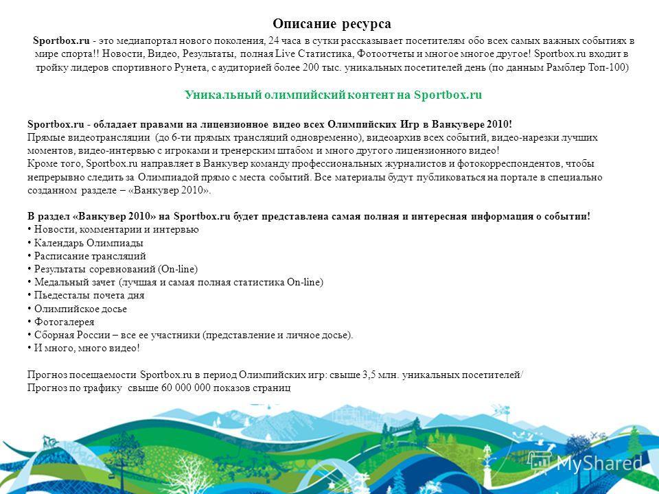 Описание ресурса Sportbox.ru - это медиапортал нового поколения, 24 часа в сутки рассказывает посетителям обо всех самых важных событиях в мире спорта!! Новости, Видео, Результаты, полная Live Статистика, Фотоотчеты и многое многое другое! Sportbox.r