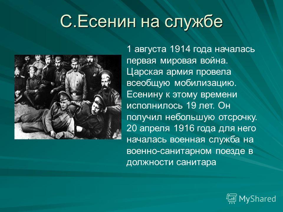 С.Есенин на службе 1 августа 1914 года началась первая мировая война. Царская армия провела всеобщую мобилизацию. Есенину к этому времени исполнилось 19 лет. Он получил небольшую отсрочку. 20 апреля 1916 года для него началась военная служба на военн
