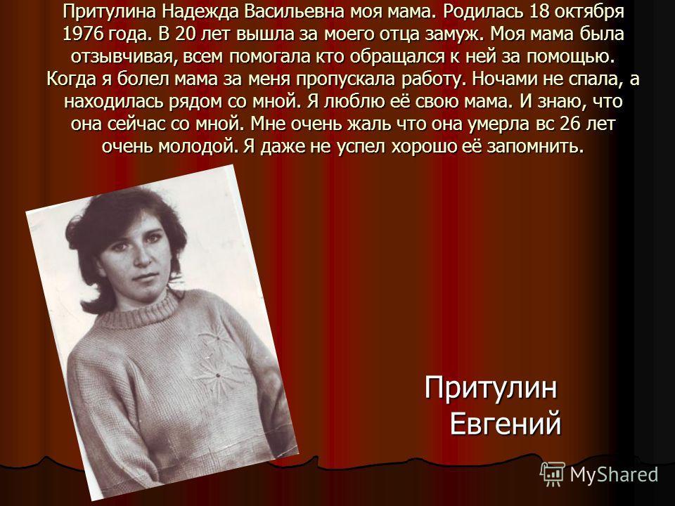 Притулина Надежда Васильевна моя мама. Родилась 18 октября 1976 года. В 20 лет вышла за моего отца замуж. Моя мама была отзывчивая, всем помогала кто обращался к ней за помощью. Когда я болел мама за меня пропускала работу. Ночами не спала, а находил