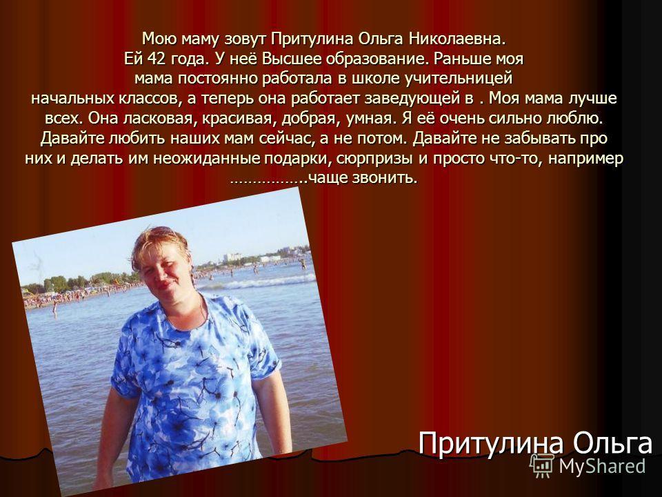 Мою маму зовут Притулина Ольга Николаевна. Ей 42 года. У неё Высшее образование. Раньше моя мама постоянно работала в школе учительницей начальных классов, а теперь она работает заведующей в. Моя мама лучше всех. Она ласковая, красивая, добрая, умная