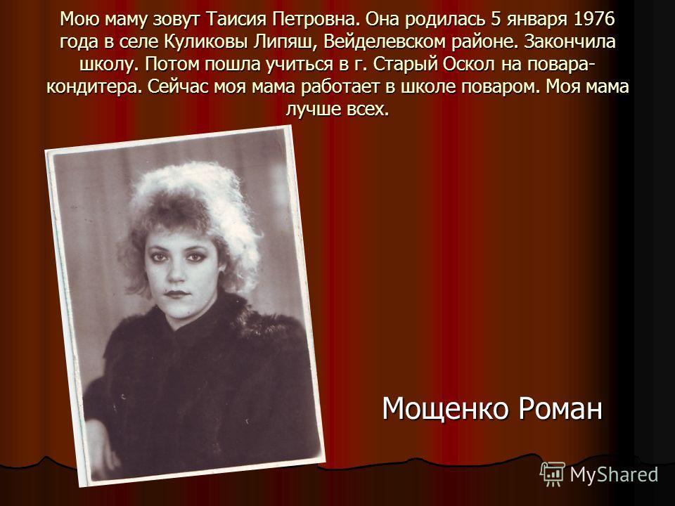 Мою маму зовут Таисия Петровна. Она родилась 5 января 1976 года в селе Куликовы Липяш, Вейделевском районе. Закончила школу. Потом пошла учиться в г. Старый Оскол на повара- кондитера. Сейчас моя мама работает в школе поваром. Моя мама лучше всех. Мо