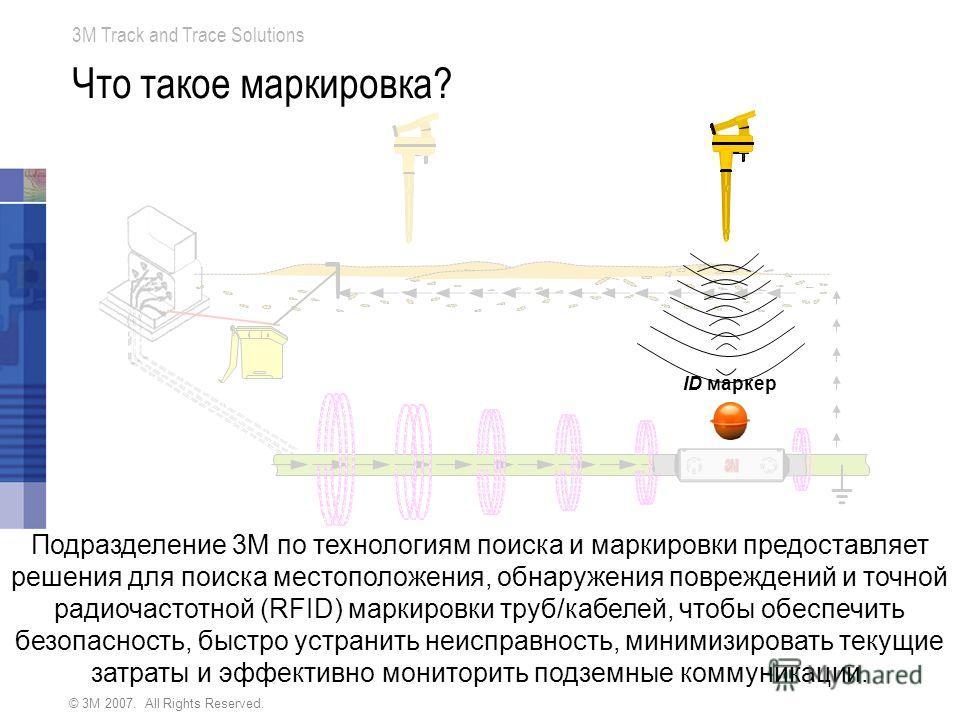 © 3M 2007. All Rights Reserved. 3M Track and Trace Solutions Что такое маркировка? ID маркер Подразделение 3М по технологиям поиска и маркировки предоставляет решения для поиска местоположения, обнаружения повреждений и точной радиочастотной (RFID) м