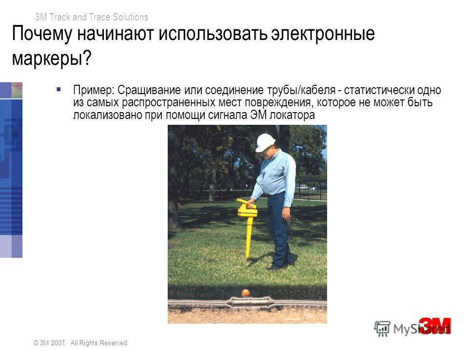 © 3M 2007. All Rights Reserved. 3M Track and Trace Solutions Почему начинают использовать электронные маркеры? Пример: Сращивание или соединение трубы/кабеля - статистически одно из самых распространенных мест повреждения, которое не может быть локал