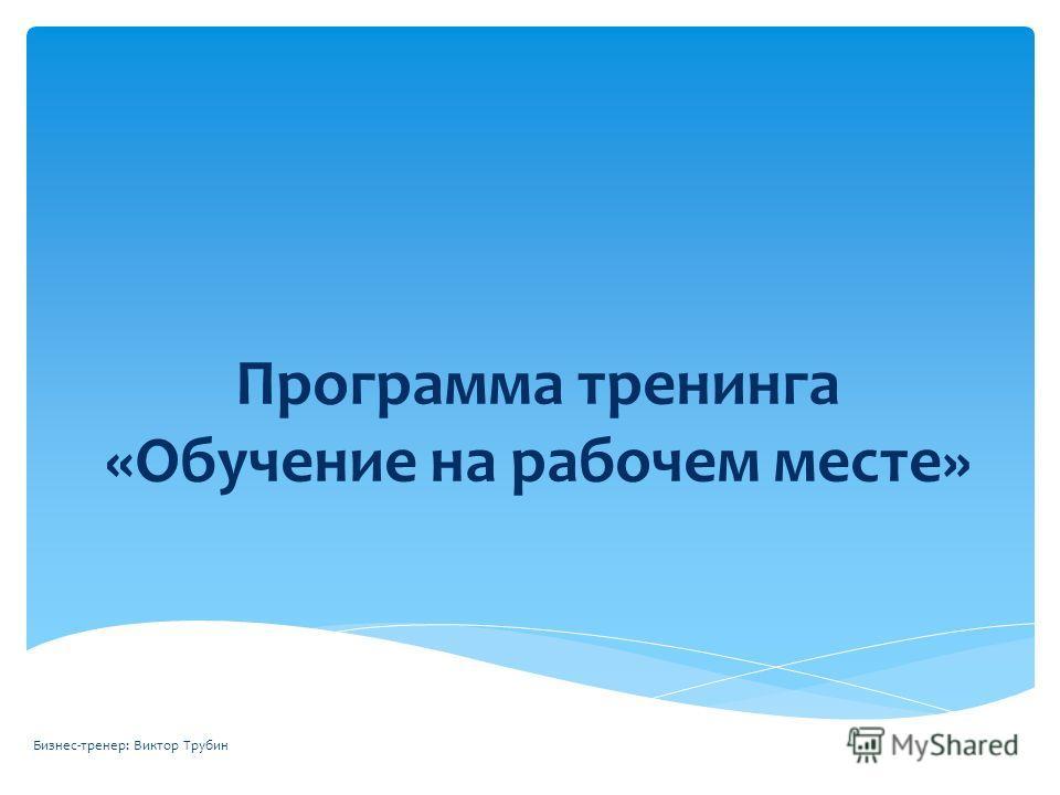 Программа тренинга «Обучение на рабочем месте» Бизнес-тренер: Виктор Трубин