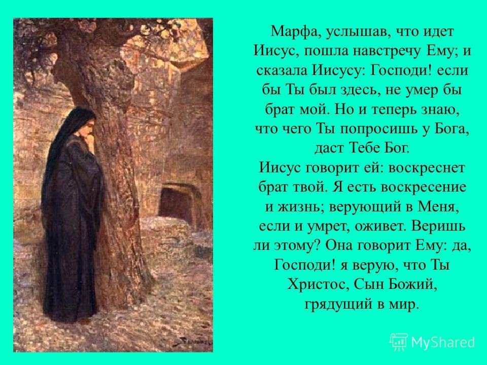 Марфа, услышав, что идет Иисус, пошла навстречу Ему; и сказала Иисусу: Господи! если бы Ты был здесь, не умер бы брат мой. Но и теперь знаю, что чего Ты попросишь у Бога, даст Тебе Бог. Иисус говорит ей: воскреснет брат твой. Я есть воскресение и жиз