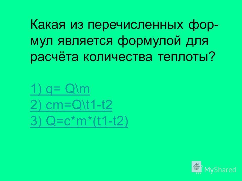 Какая из перечисленных фор- мул является формулой для расчёта количества теплоты? 1) q= Q\m 2) cm=Q\t1-t2 3) Q=c*m*(t1-t2)