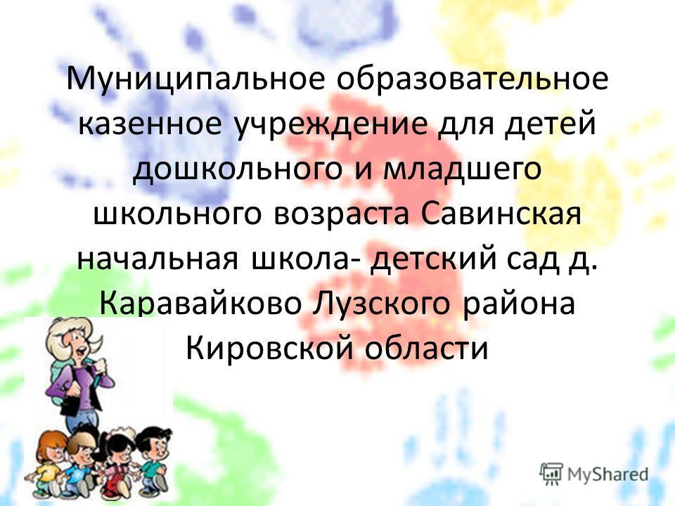 Муниципальное образовательное казенное учреждение для детей дошкольного и младшего школьного возраста Савинская начальная школа- детский сад д. Каравайково Лузского района Кировской области
