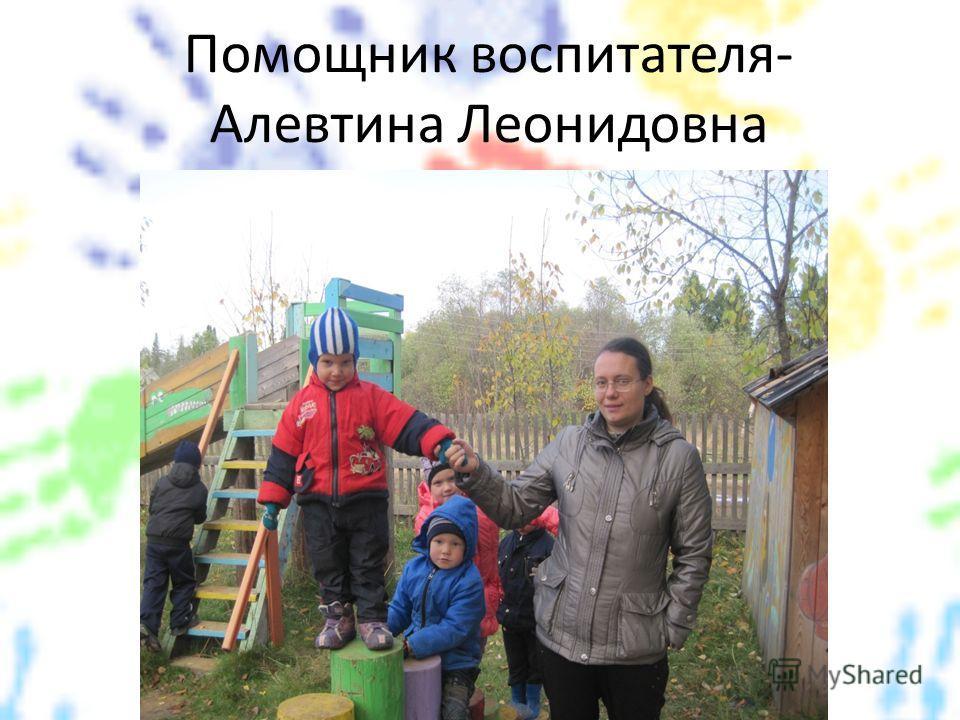 Помощник воспитателя- Алевтина Леонидовна