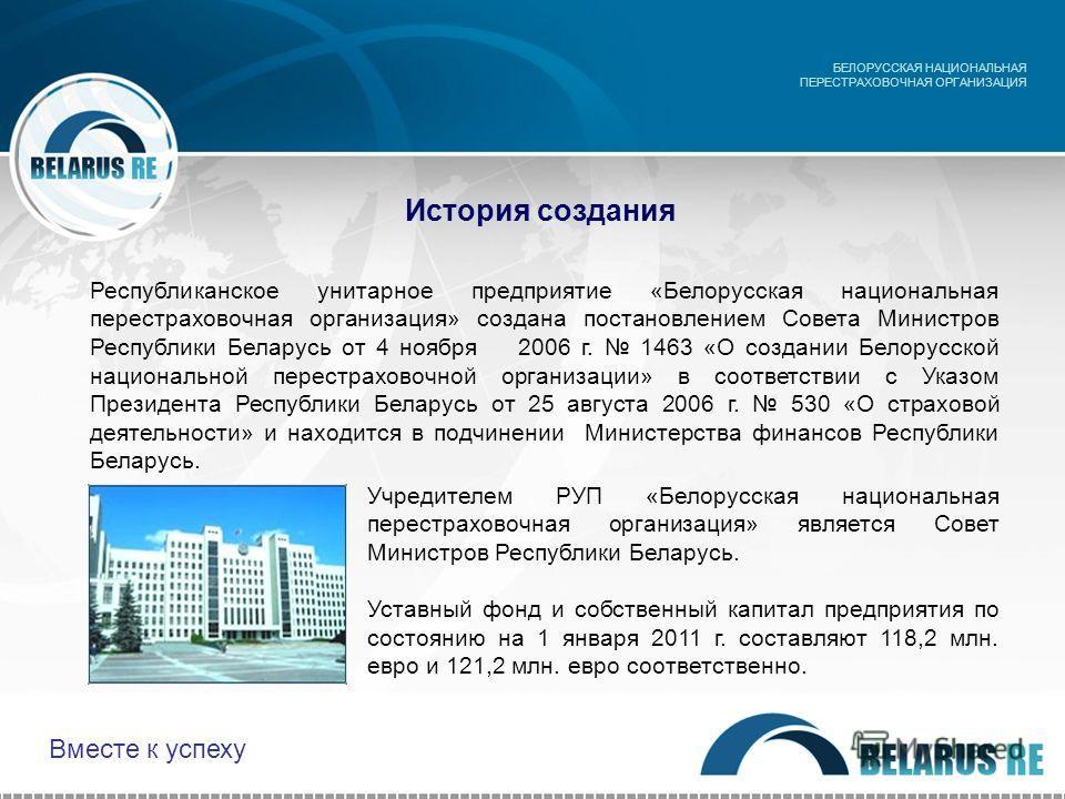 История создания Учредителем РУП «Белорусская национальная перестраховочная организация» является Совет Министров Республики Беларусь. Уставный фонд и собственный капитал предприятия по состоянию на 1 января 2011 г. составляют 118,2 млн. евро и 121,2