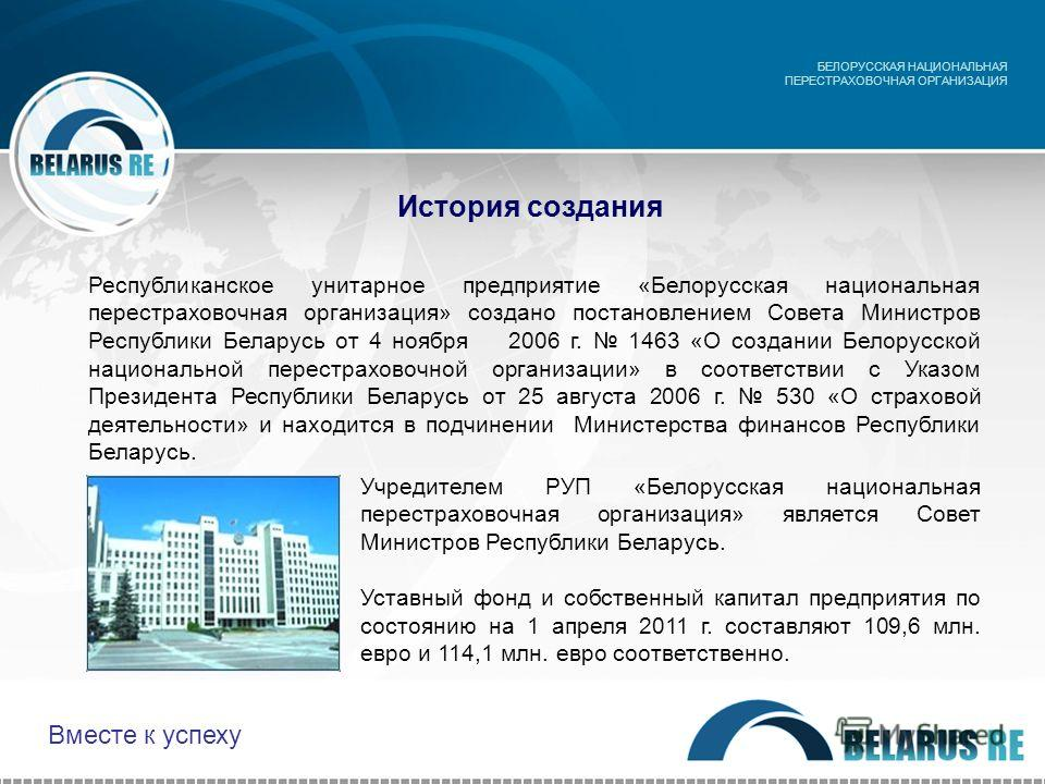 История создания Учредителем РУП «Белорусская национальная перестраховочная организация» является Совет Министров Республики Беларусь. Уставный фонд и собственный капитал предприятия по состоянию на 1 апреля 2011 г. составляют 109,6 млн. евро и 114,1