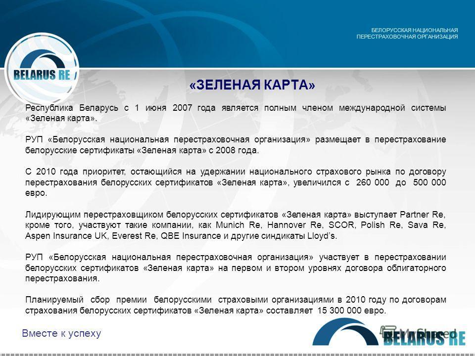 «ЗЕЛЕНАЯ КАРТА» БЕЛОРУССКАЯ НАЦИОНАЛЬНАЯ ПЕРЕСТРАХОВОЧНАЯ ОРГАНИЗАЦИЯ Республика Беларусь с 1 июня 2007 года является полным членом международной системы «Зеленая карта». РУП «Белорусская национальная перестраховочная организация» размещает в перестр