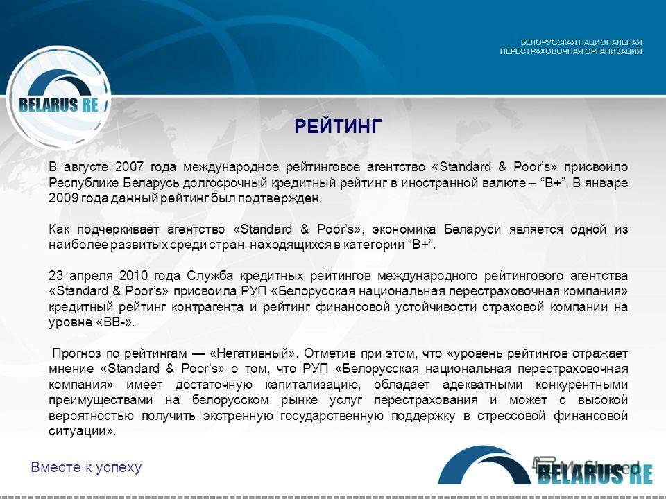РЕЙТИНГ БЕЛОРУССКАЯ НАЦИОНАЛЬНАЯ ПЕРЕСТРАХОВОЧНАЯ ОРГАНИЗАЦИЯ В августе 2007 года международное рейтинговое агентство «Standard & Poors» присвоило Республике Беларусь долгосрочный кредитный рейтинг в иностранной валюте – B+. В январе 2009 года данный