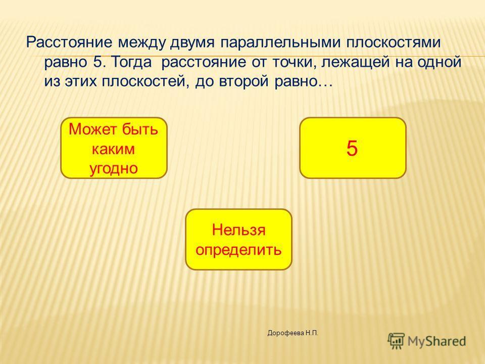 Расстояние между двумя параллельными плоскостями равно 5. Тогда расстояние от точки, лежащей на одной из этих плоскостей, до второй равно… 5 Может быть каким угодно Нельзя определить Дорофеева Н.П.