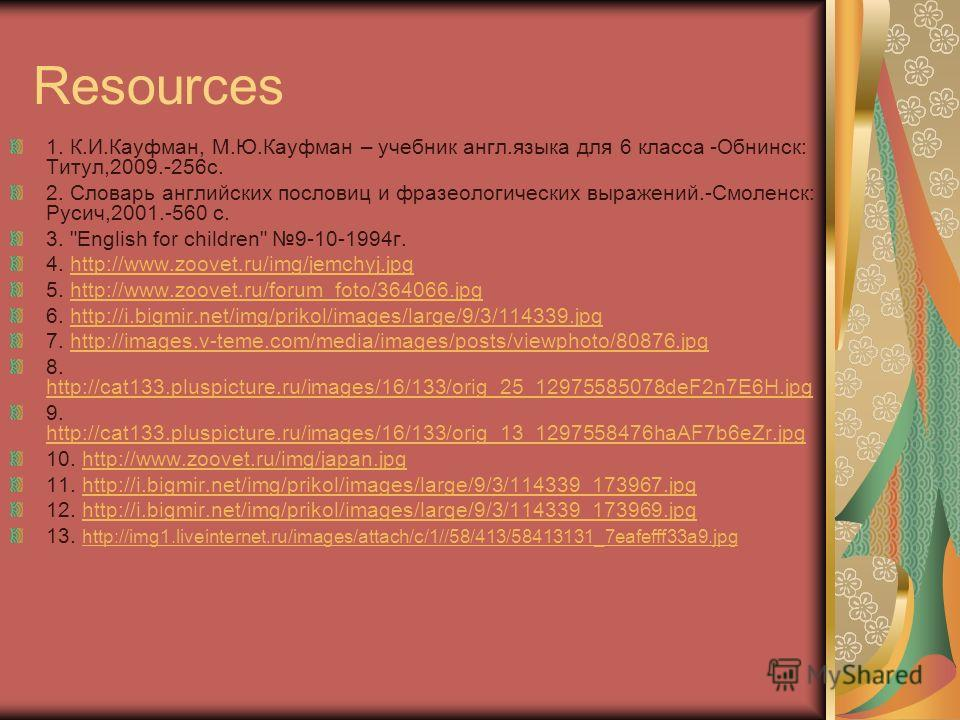 Resources 1. К.И.Кауфман, М.Ю.Кауфман – учебник англ.языка для 6 класса -Обнинск: Титул,2009.-256с. 2. Словарь английских пословиц и фразеологических выражений.-Смоленск: Русич,2001.-560 с. 3.
