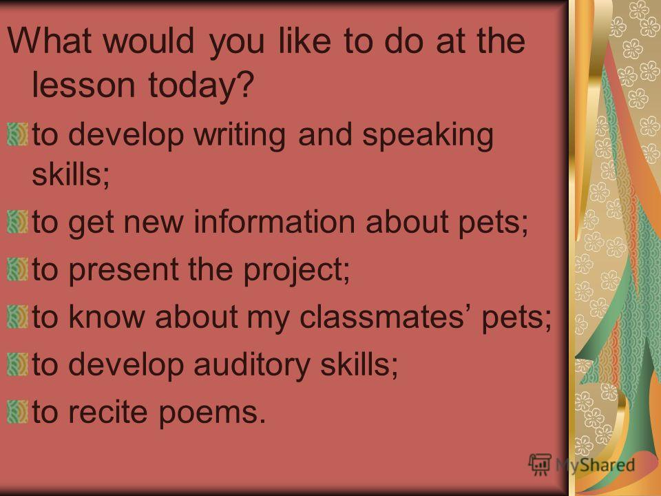 What would you like to do at the lesson today? to develop writing and speaking skills; to get new information about pets; to present the project; to know about my classmates pets; to develop auditory skills; to recite poems.