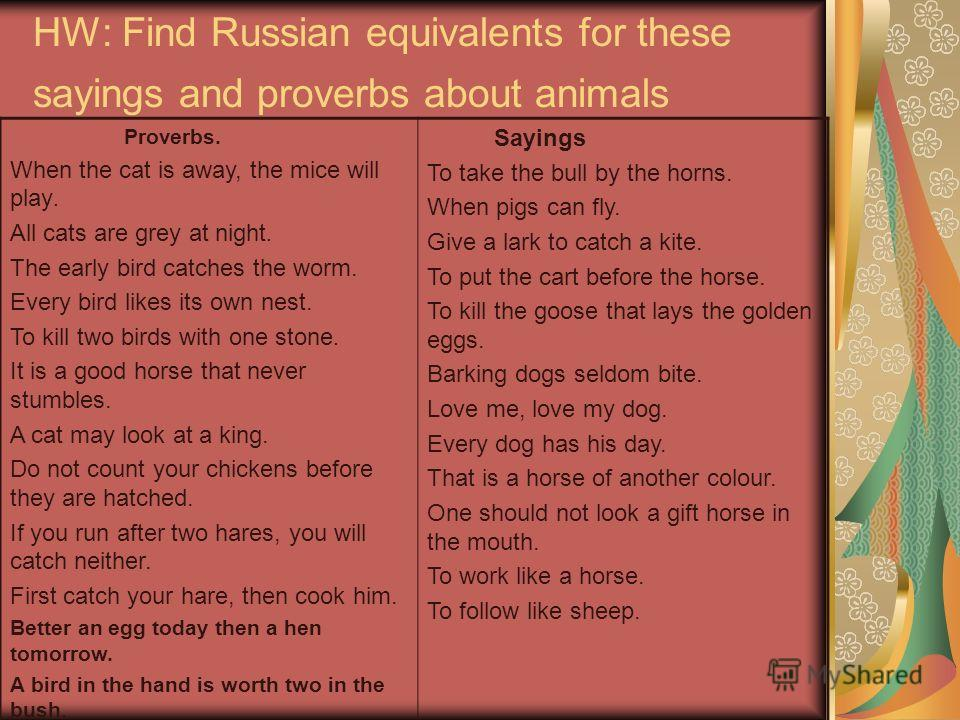 HW: Find Russian equivalents for these sayings and proverbs about animals Proverbs. When the cat is away, the mice will play. All cats are grey at night. The early bird catches the worm. Every bird likes its own nest. To kill two birds with one stone