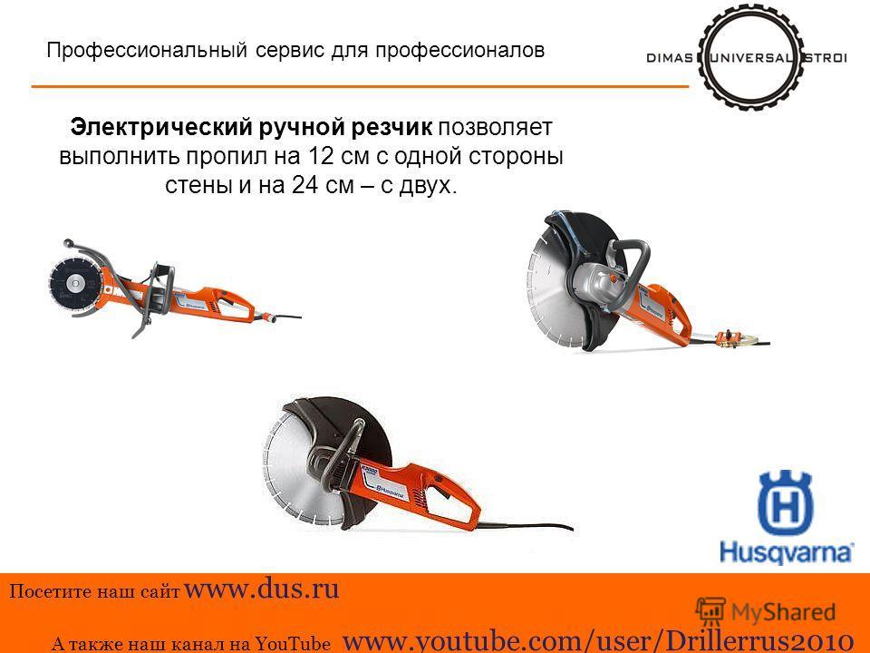 Тра-та-та Профессиональный сервис для профессионалов Электрический ручной резчик позволяет выполнить пропил на 12 см с одной стороны стены и на 24 см – с двух. Посетите наш сайт www.dus.ru А также наш канал на YouTube www.youtube.com/user/Drillerrus2