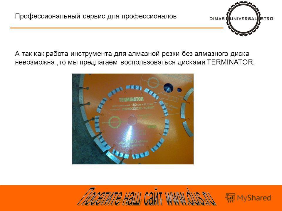 Тра-та-та Профессиональный сервис для профессионалов А так как работа инструмента для алмазной резки без алмазного диска невозможна,то мы предлагаем воспользоваться дисками TERMINATOR.