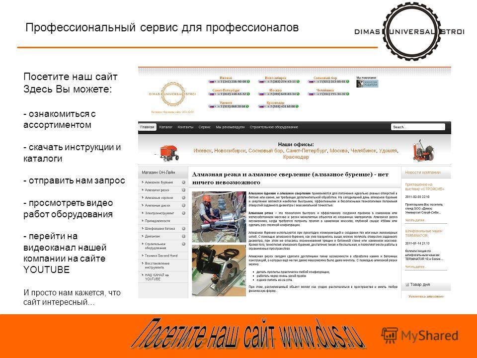 Профессиональный сервис для профессионалов Посетите наш сайт Здесь Вы можете: - ознакомиться с ассортиментом - скачать инструкции и каталоги - отправить нам запрос - просмотреть видео работ оборудования - перейти на видеоканал нашей компании на сайте