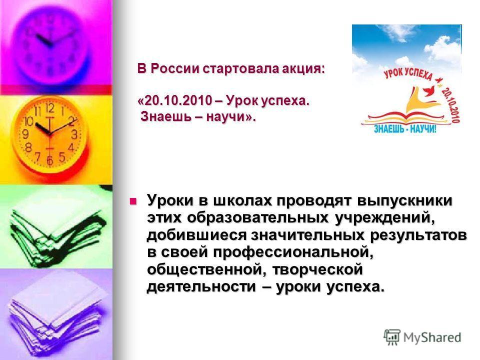 В России стартовала акция: «20.10.2010 – Урок успеха. Знаешь – научи». Уроки в школах проводят выпускники этих образовательных учреждений, добившиеся значительных результатов в своей профессиональной, общественной, творческой деятельности – уроки усп