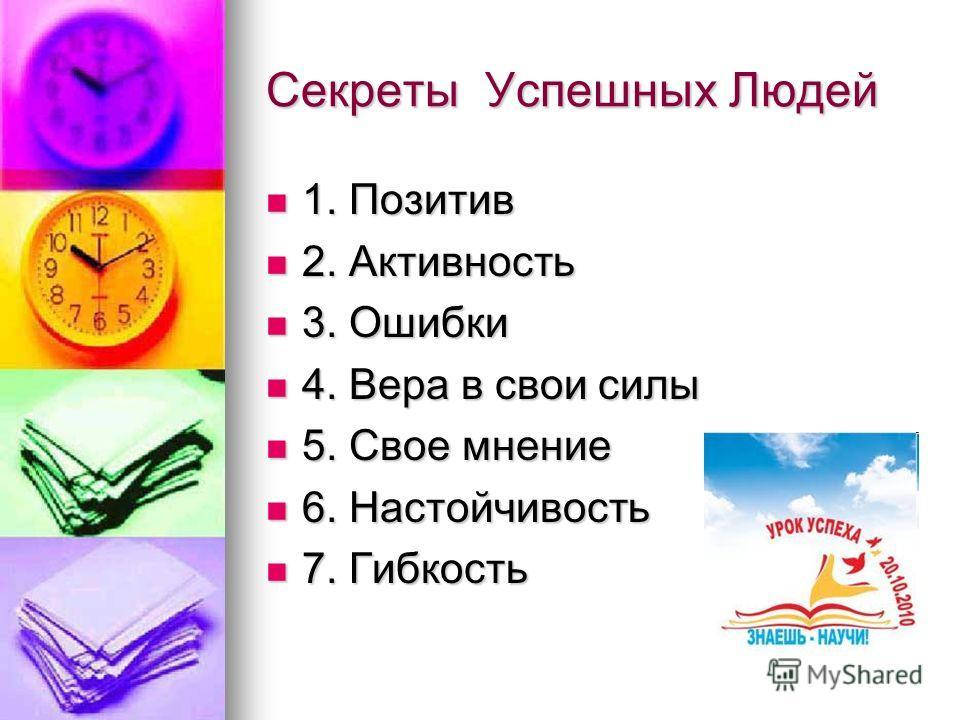 Секреты Успешных Людей 1. Позитив 1. Позитив 2. Активность 2. Активность 3. Ошибки 3. Ошибки 4. Вера в свои силы 4. Вера в свои силы 5. Свое мнение 5. Свое мнение 6. Настойчивость 6. Настойчивость 7. Гибкость 7. Гибкость