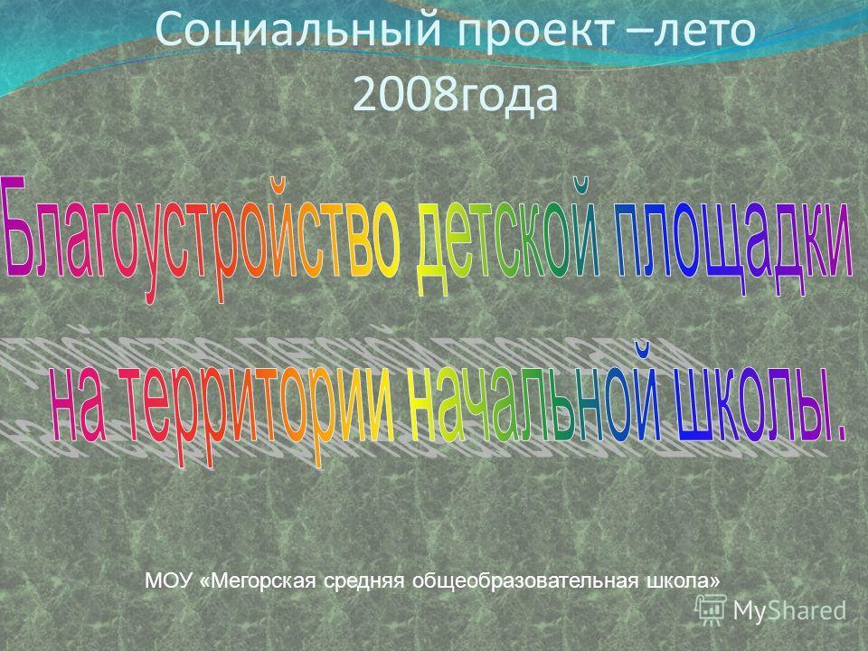Социальный проект –лето 2008года МОУ «Мегорская средняя общеобразовательная школа»