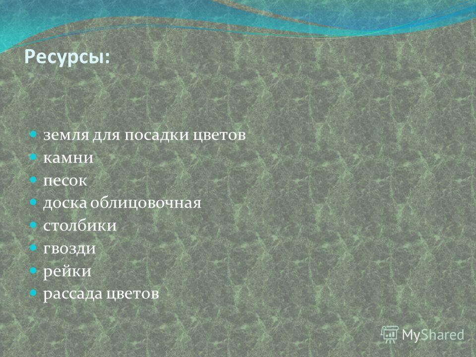 Ресурсы: земля для посадки цветов камни песок доска облицовочная столбики гвозди рейки рассада цветов