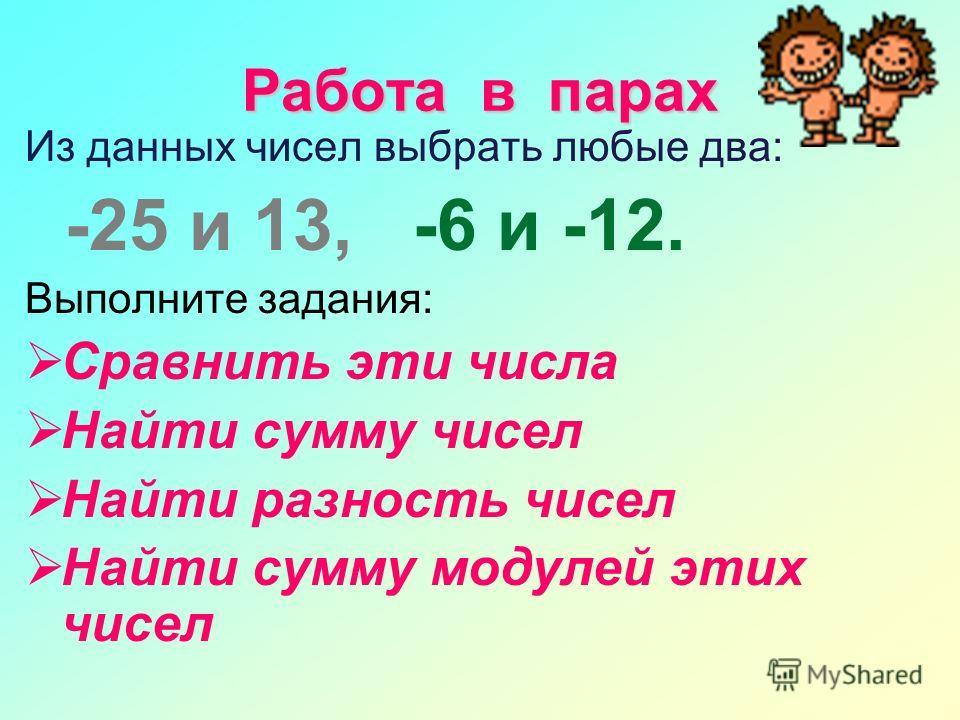 Работа в парах Из данных чисел выбрать любые два: -25 и 13, -6 и -12. Выполните задания: Сравнить эти числа Найти сумму чисел Найти разность чисел Найти сумму модулей этих чисел