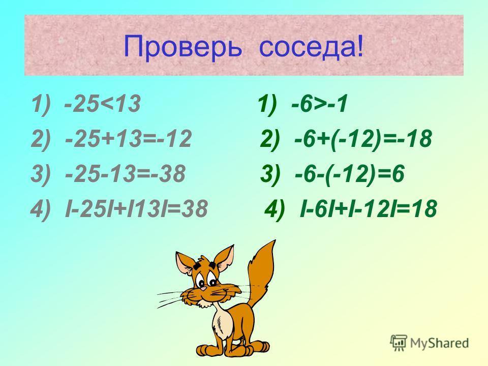 Проверь соседа! 1) -25 -1 2) -25+13=-12 2) -6+(-12)=-18 3) -25-13=-38 3) -6-(-12)=6 4) I-25I+I13I=38 4) I-6I+I-12I=18