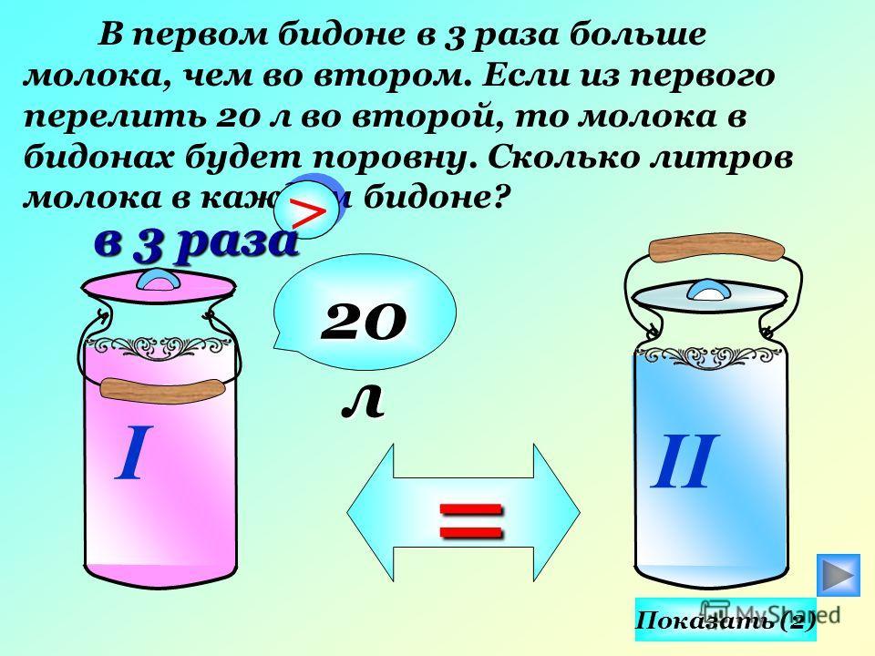 В первом бидоне в 3 раза больше молока, чем во втором. Если из первого перелить 20 л во второй, то молока в бидонах будет поровну. Сколько литров молока в каждом бидоне? I II > > в 3 раза 20 л = Показать (2)