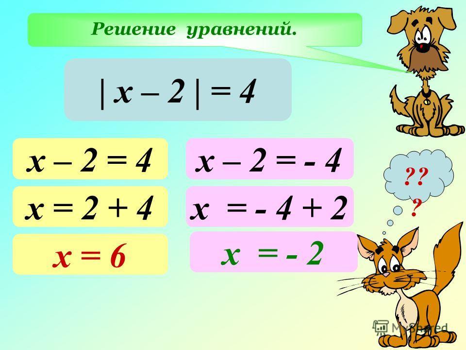 Решение уравнений. ?? ? | х – 2 | = 4 х – 2 = 4 х = 2 + 4 х = 6 х – 2 = - 4 х = - 4 + 2 х = - 2