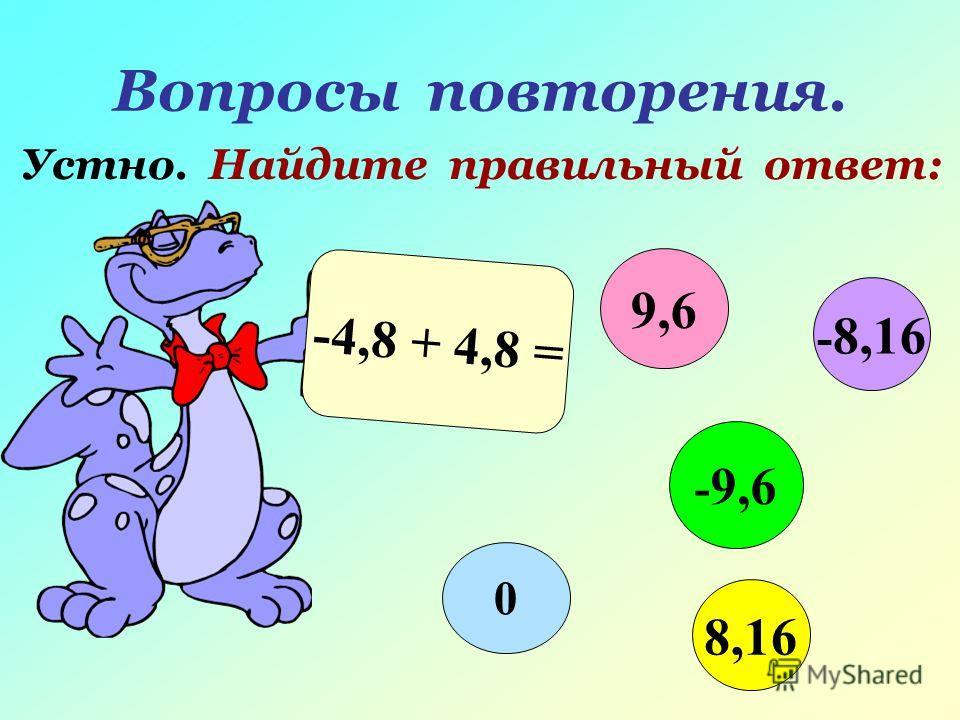 Вопросы повторения. Устно. Найдите правильный ответ: -4,8 + 4,8 = 9,6 - 9,6 8,16 0 - 8,16