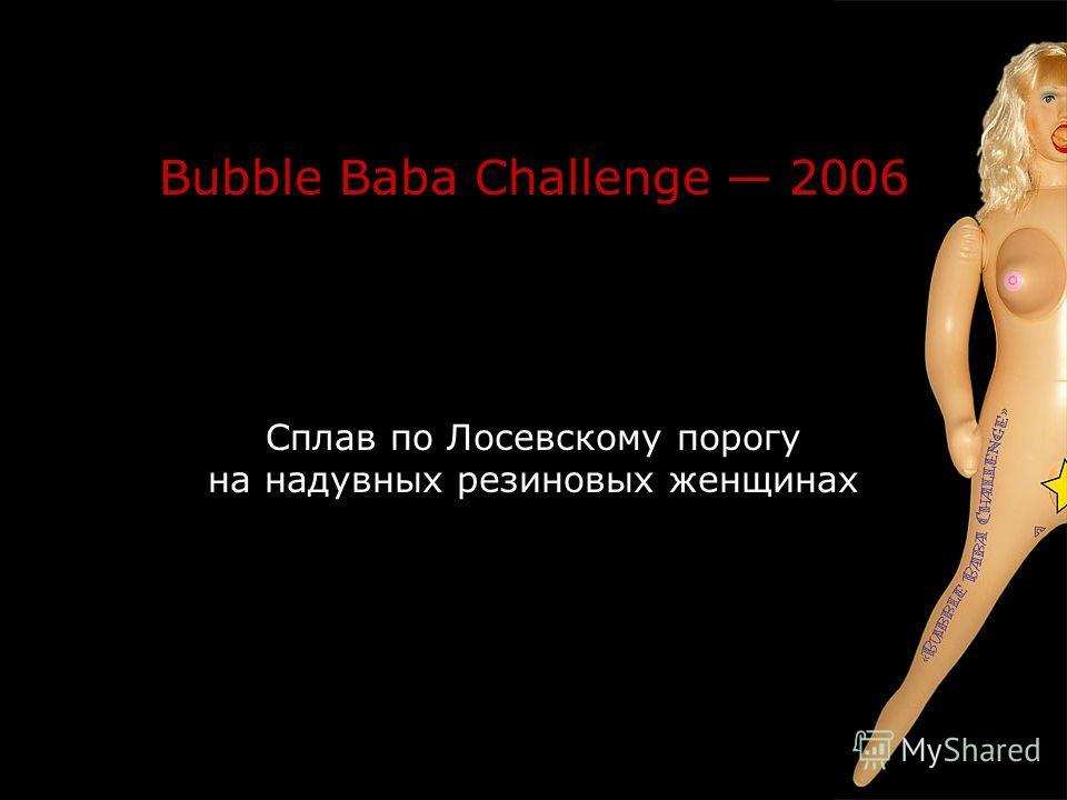 Bubble Baba Challenge 2006 Сплав по Лосевскому порогу на надувных резиновых женщинах