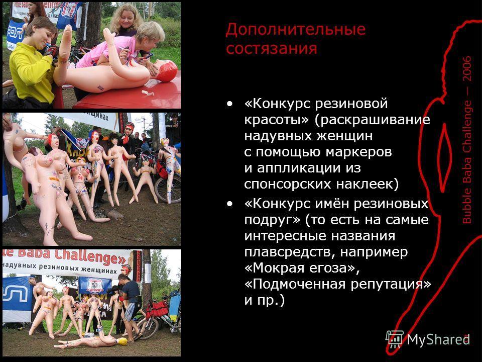 Bubble Baba Challenge 2006 5 Дополнительные состязания «Конкурс резиновой красоты» (раскрашивание надувных женщин с помощью маркеров и аппликации из спонсорских наклеек) «Конкурс имён резиновых подруг» (то есть на самые интересные названия плавсредст