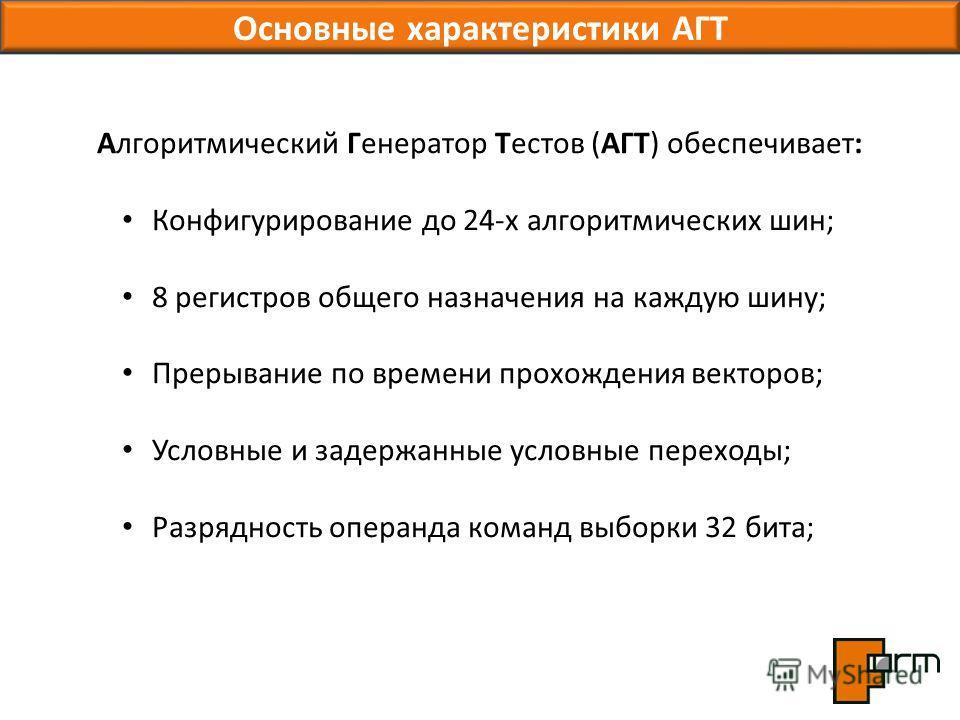 Основные характеристики АГТ Алгоритмический Генератор Тестов (АГТ) обеспечивает: Конфигурирование до 24-х алгоритмических шин; 8 регистров общего назначения на каждую шину; Прерывание по времени прохождения векторов; Условные и задержанные условные п