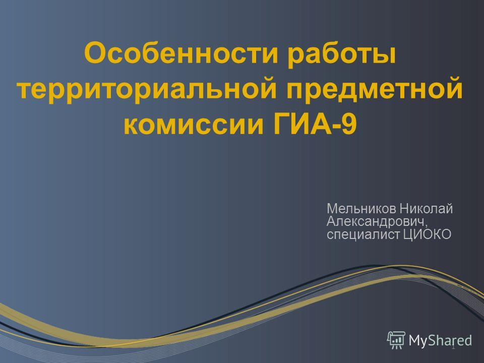 1 Особенности работы территориальной предметной комиссии ГИА-9 Мельников Николай Александрович, специалист ЦИОКО