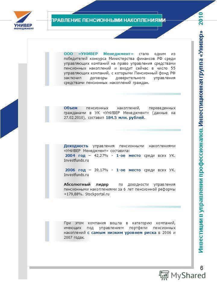 6 УПРАВЛЕНИЕ ПЕНСИОННЫМИ НАКОПЛЕНИЯМИ Инвестиции в управлении профессионалов. Инвестиционная группа «Универ» 2010 ООО «УНИВЕР Менеджмент» стало одним из победителей конкурса Министерства финансов РФ среди управляющих компаний на право управления сред