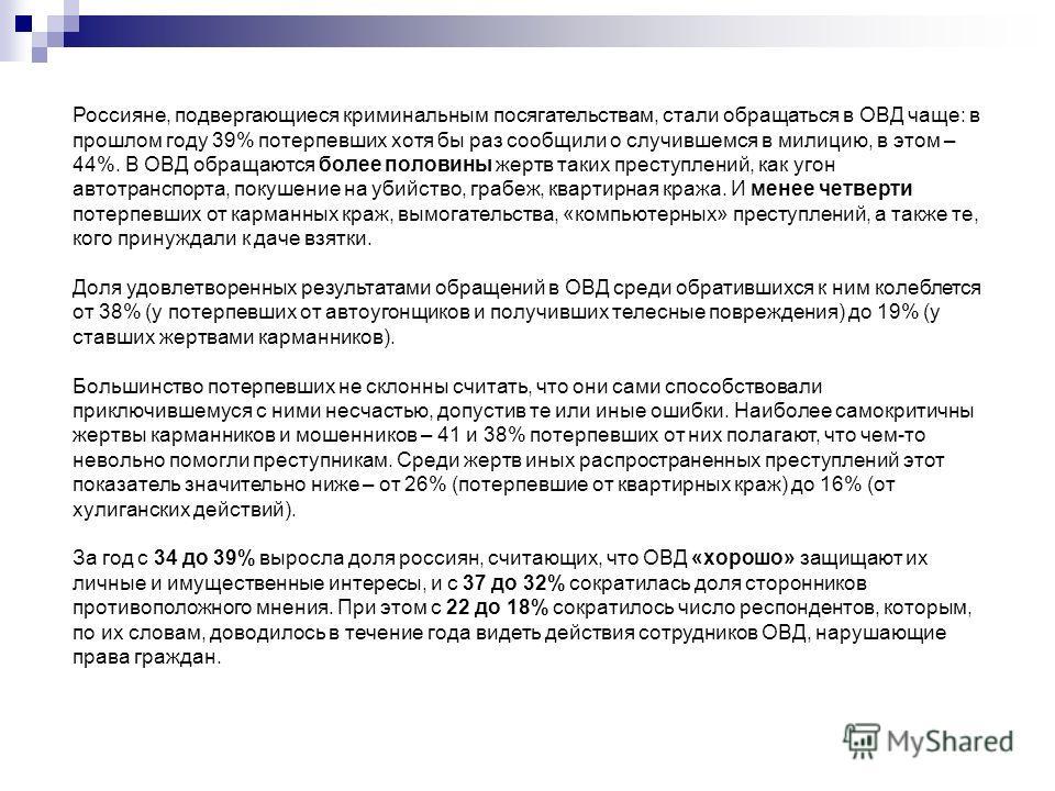 Россияне, подвергающиеся криминальным посягательствам, стали обращаться в ОВД чаще: в прошлом году 39% потерпевших хотя бы раз сообщили о случившемся в милицию, в этом – 44%. В ОВД обращаются более половины жертв таких преступлений, как угон автотран