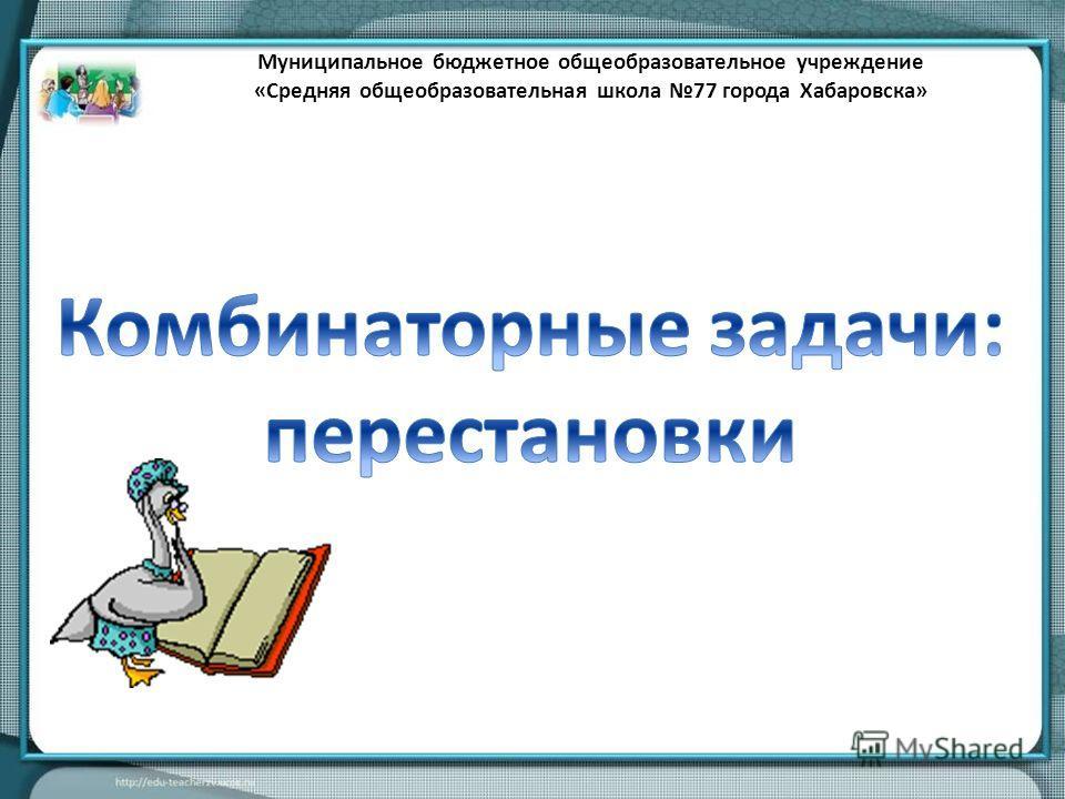 Муниципальное бюджетное общеобразовательное учреждение «Средняя общеобразовательная школа 77 города Хабаровска»