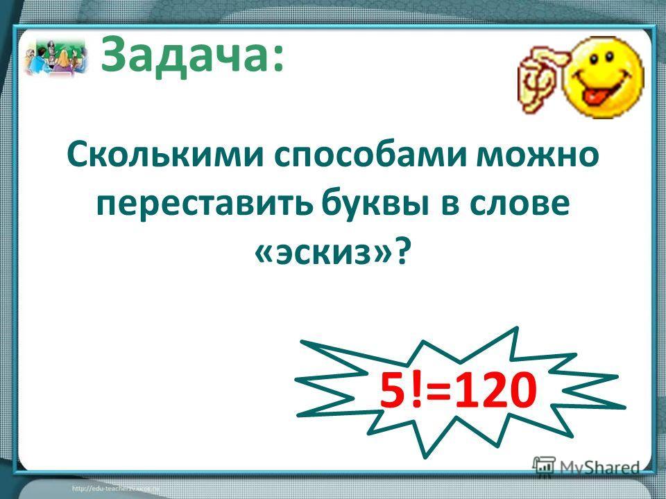 Сколькими способами можно переставить буквы в слове «эскиз»? Задача: 5!=120